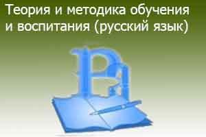 Теория и методика обучения и воспитания  (русский язык)