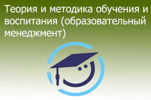 Теория и методика обучения и воспитания (образовательный менеджмент)